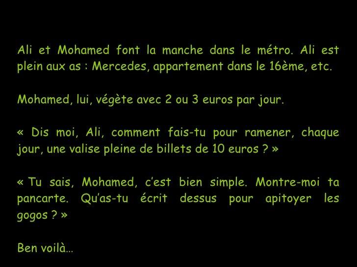 Ali et Mohamed font la manche dans le métro. Ali est plein aux as: Mercedes, appartement dans le 16ème, etc. Mohamed, lui...