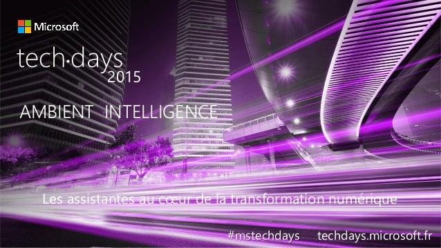 AMBIENT INTELLIGENCE tech days• 2015 #mstechdays techdays.microsoft.fr Les assistantes au cœur de la transformation numéri...