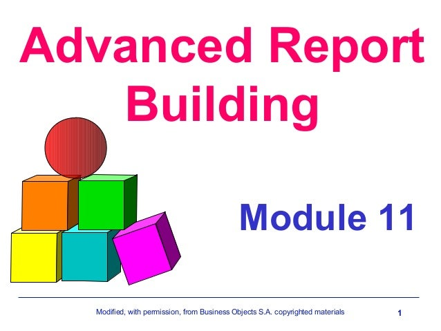 Advanced Report Building Module 11 Modified, with permission, from Business Objects S.A. copyrighted materials  1