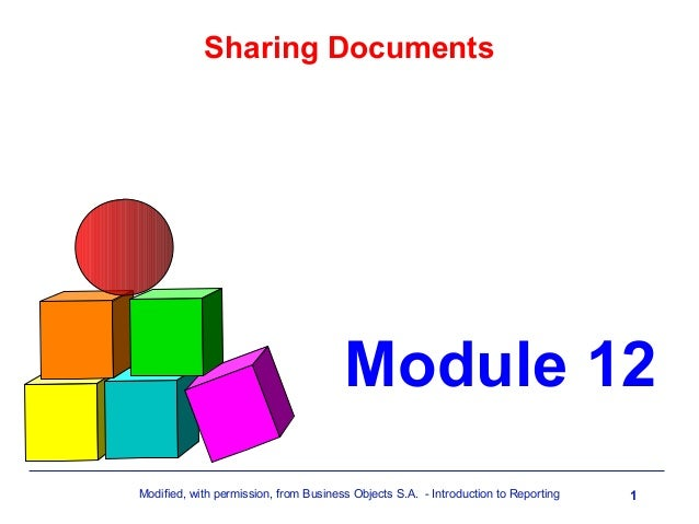 Sharing Documents  Module 12 Modified, with permission, from Business Objects S.A. - Introduction to Reporting  1