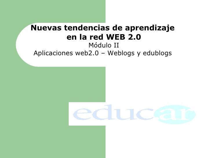 Nuevas tendencias de aprendizaje  en la red WEB 2.0 Módulo II Aplicaciones web2.0 – Weblogs y edublogs