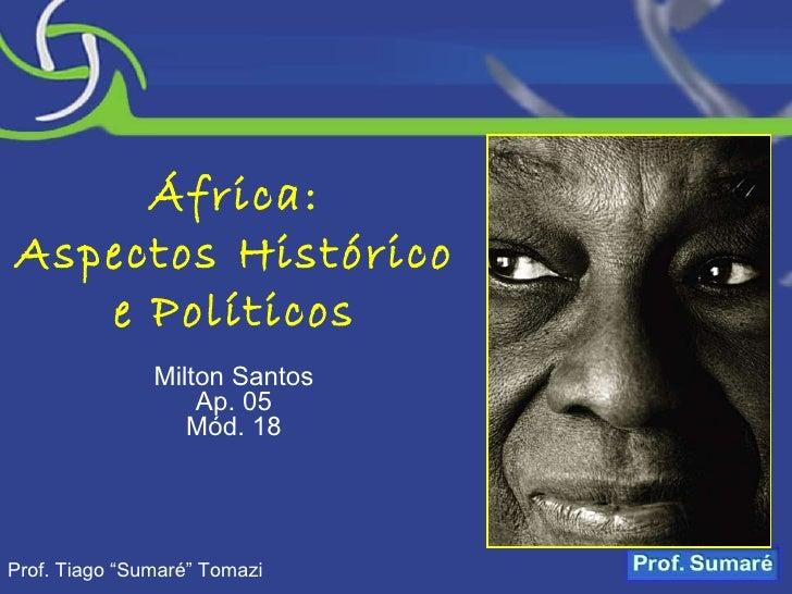 """África: Aspectos Histórico e Políticos Milton Santos Ap. 05 Mód. 18 Prof. Tiago """"Sumaré"""" Tomazi"""