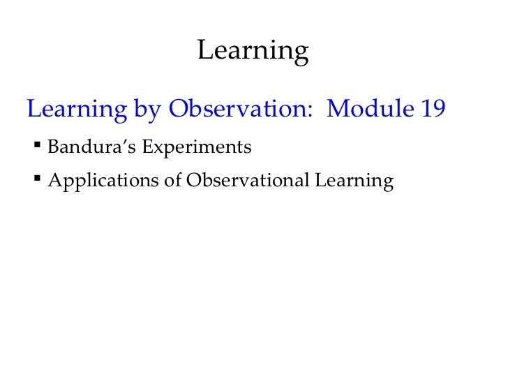 LearningLearning by Observation: Module 19 Bandura's Experiments Applications of Observational Learning