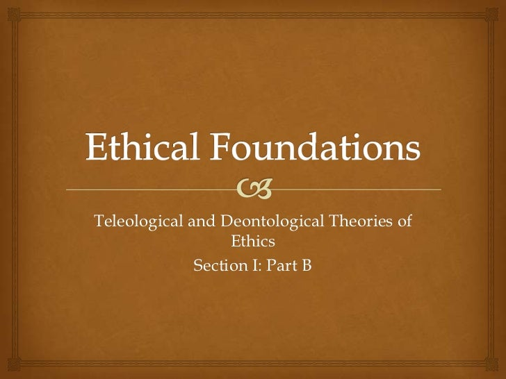 Teleological and Deontological Theories of                   Ethics              Section I: Part B