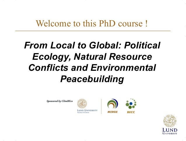 Welcome to this PhD course ! From Local to Global: Political Ecology, Natural Resource Conflicts and Environmental Peacebu...