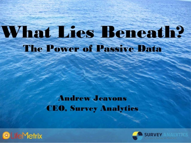What Lies Beneath: The Power of Passive Data by Andrew Jeavons, Survey Analytics - Presented at Insight Innovation eXchange LATAM 2013