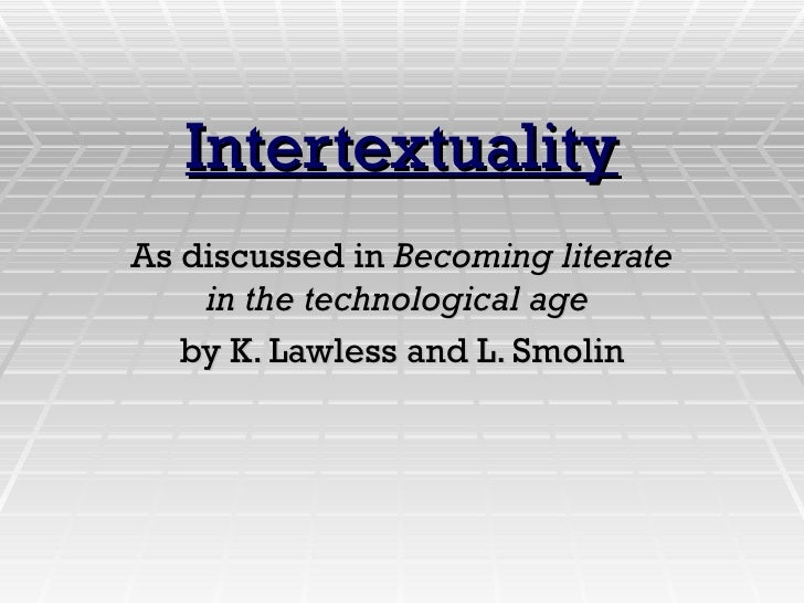 Intertextuality As discussed in  Becoming literate in the technological age   by K. Lawless and L. Smolin