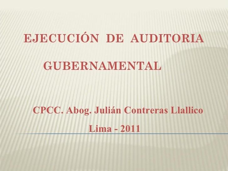 EJECUCIÓN DE AUDITORIA   GUBERNAMENTAL CPCC. Abog. Julián Contreras Llallico             Lima - 2011
