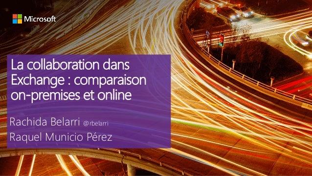 La collaboration dans Exchange : comparaison on-premises et online Rachida Belarri @rbelarri Raquel Municio Pérez