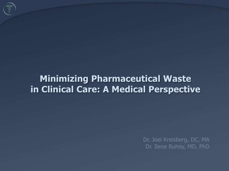 Minimizing Pharmaceutical Waste in Clinical Care: A Medical Perspective <br />Dr. Joel Kreisberg, DC, MA<br />Dr. Ilene Ru...