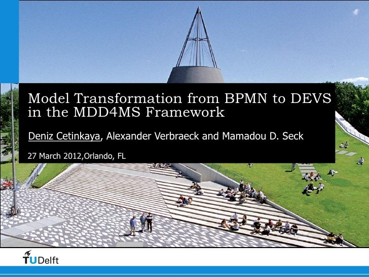 Model Transformation from BPMN to DEVSin the MDD4MS FrameworkDeniz Cetinkaya, Alexander Verbraeck and Mamadou D. Seck27 Ma...