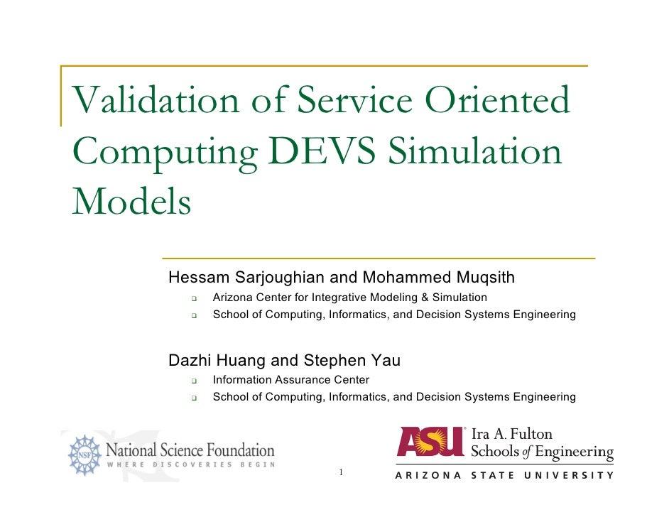 Validation of Service OrientedComputing DEVS SimulationModels     Hessam Sarjoughian and Mohammed Muqsith          Arizon...
