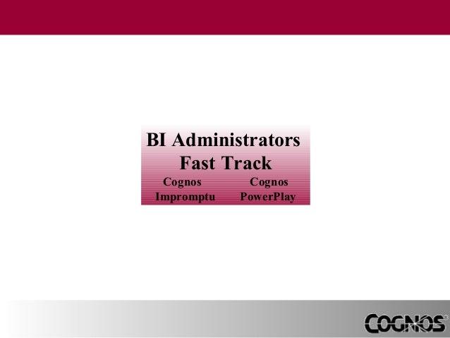 BI Administrators Fast Track Cognos Impromptu  Cognos PowerPlay