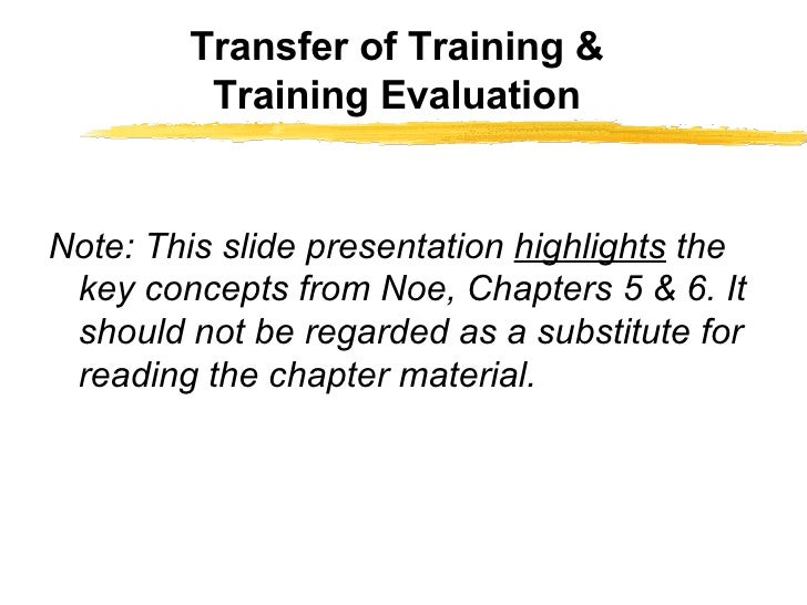 Transfer of Training & Training Evaluation <ul><li>Note: This slide presentation  highlights  the key concepts from Noe, C...