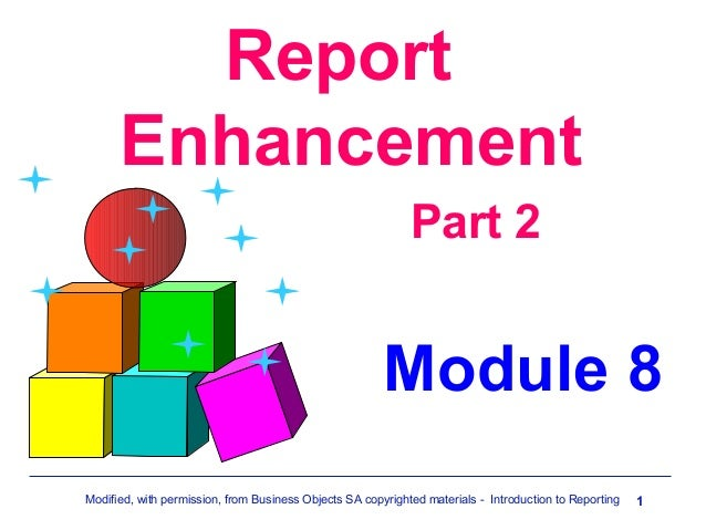 Report Enhancement Part 2  Module 8 Modified, with permission, from Business Objects SA copyrighted materials - Introducti...