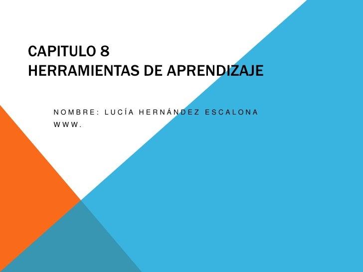CAPITULO 8HERRAMIENTAS DE APRENDIZAJE  NOMBRE: LUCÍA HERNÁNDEZ ESCALONA  WWW.