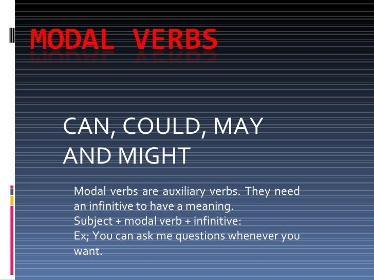 CAN, COULD, MAY AND MIGHT Modal verbs are auxiliary verbs. They need an infinitive to have a meaning. Subject + modal verb...