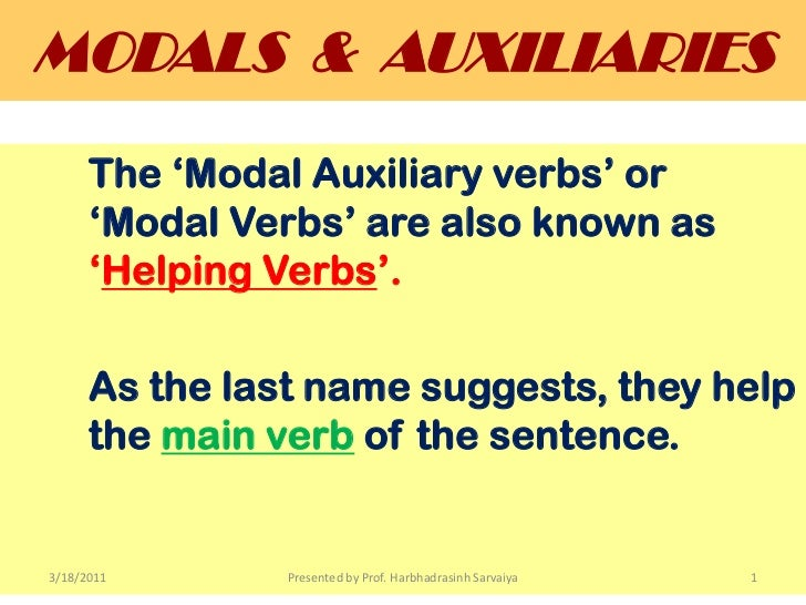 MODALS  &  AUXILIARIES<br />The 'Modal Auxiliary verbs' or 	'Modal Verbs' are also known as 	'Helping Verbs'.<br />As the ...