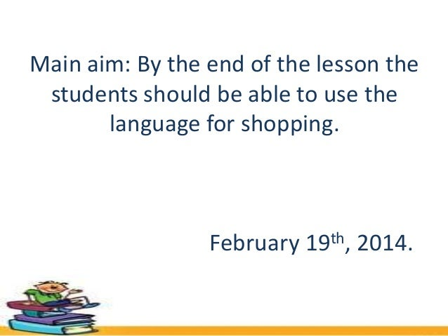 Main aim: By the end of the lesson the students should be able to use the language for shopping.  February 19th, 2014.