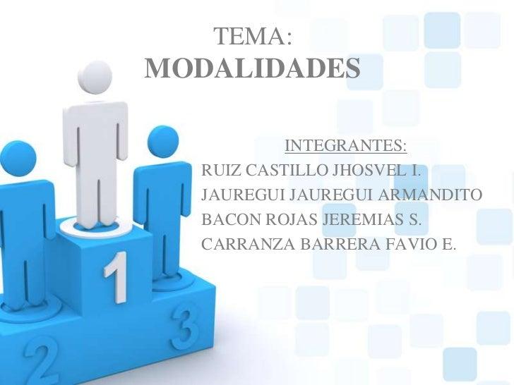 TEMA:MODALIDADES<br />INTEGRANTES:<br />RUIZ CASTILLO JHOSVEL I.<br />JAUREGUI JAUREGUI ARMANDITO <br />BACON ROJAS JEREMI...