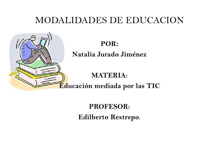 MODALIDADES DE EDUCACION               POR:      Natalia Jurado Jiménez            MATERIA:   Educación mediada por las TI...