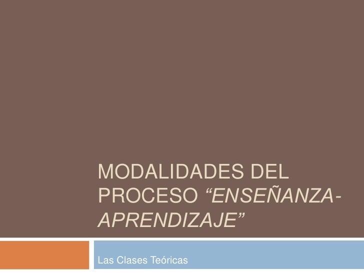 """MODALIDADES DEL PROCESO """"ENSEÑANZA- APRENDIZAJE"""" Las Clases Teóricas"""