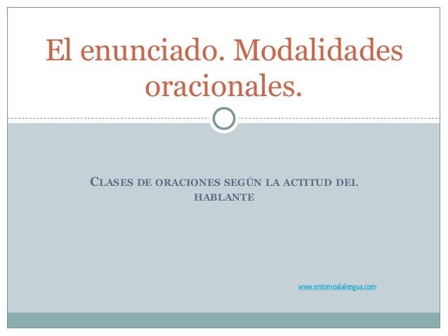 CLASES DE ORACIONES SEGÚN LA ACTITUD DEL HABLANTE El enunciado. Modalidades oracionales. www.entornoalalengua.com