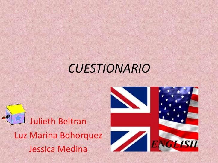 CUESTIONARIO    Julieth BeltranLuz Marina Bohorquez    Jessica Medina