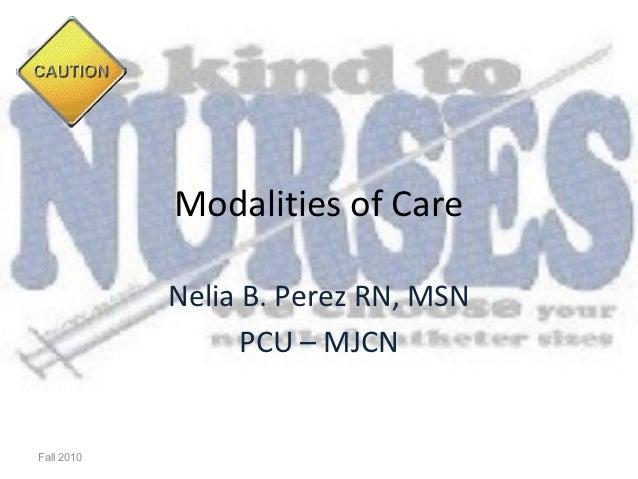 Modalities of Care            Nelia B. Perez RN, MSN                  PCU – MJCNFall 2010