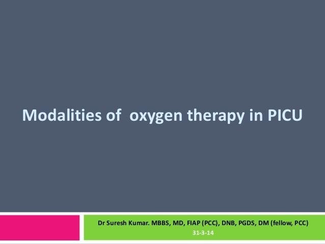 Modalities of oxygen therapy in PICU Dr Suresh Kumar. MBBS, MD, FIAP (PCC), DNB, PGDS, DM (fellow, PCC) 31-3-14