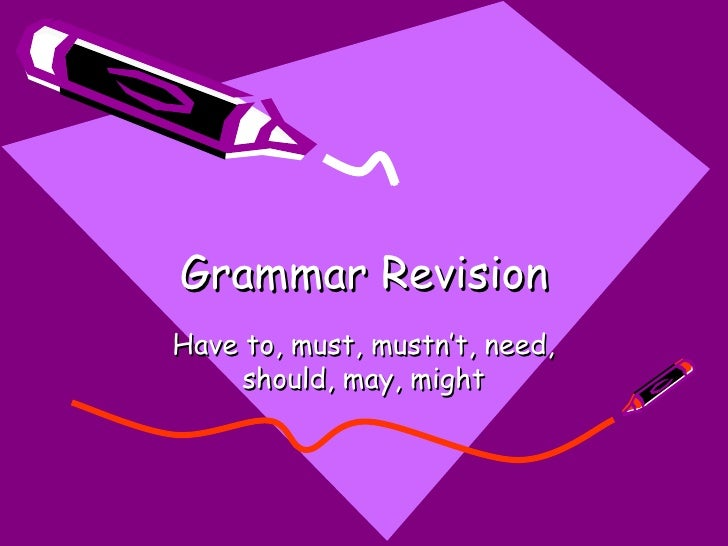 Grammar RevisionHave to, must, mustn't, need,     should, may, might