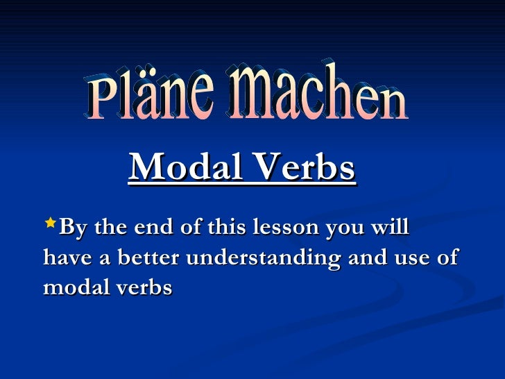 Pläne machen Modal Verbs <ul><li>By the end of this lesson you will have a better understanding and use of modal verbs </l...