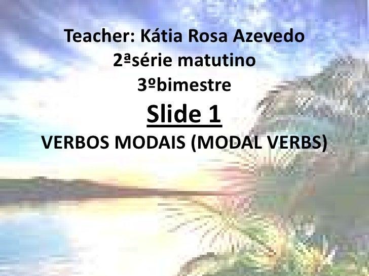 Teacher: Kátia Rosa Azevedo2ªsérie matutino3ºbimestreSlide 1VERBOS MODAIS (MODAL VERBS) <br />