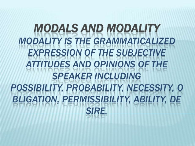 MODALS AND MODALITY MODALITY IS THE GRAMMATICALIZED   EXPRESSION OF THE SUBJECTIVE   ATTITUDES AND OPINIONS OF THE        ...