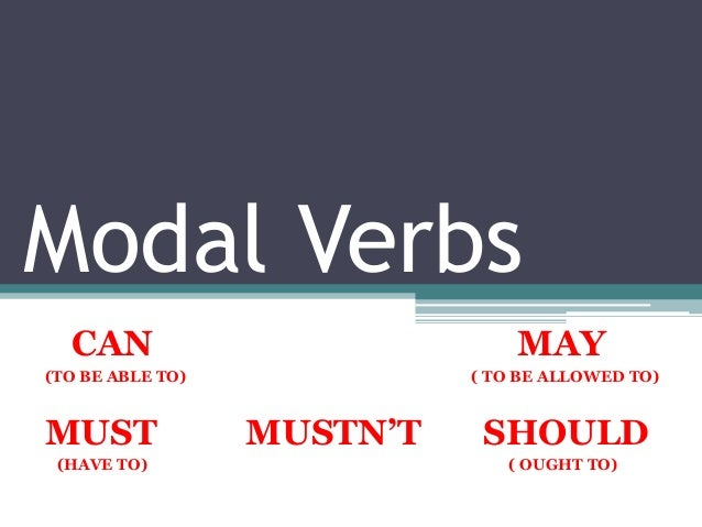 Modal VerbsCAN MAY(TO BE ABLE TO) ( TO BE ALLOWED TO)MUST MUSTN'T SHOULD(HAVE TO) ( OUGHT TO)