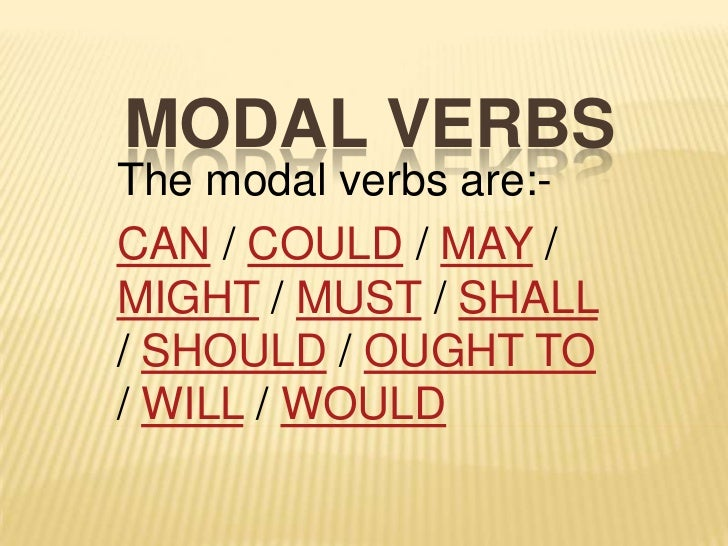 MODAL VERBSThe modal verbs are:-CAN / COULD / MAY /MIGHT / MUST / SHALL/ SHOULD / OUGHT TO/ WILL / WOULD