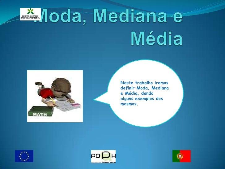 Moda, Mediana e Média <br /><br />Neste trabalho iremos definir Moda, Mediana e Média, dando                             ...