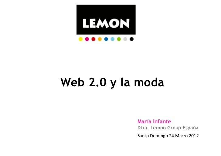 Web 2.0 y la moda            María Infante            Dtra. Lemon Group España            Santo Domingo 24 Marzo 2...