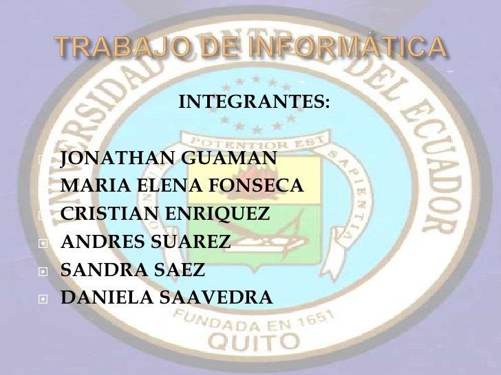 INTEGRANTES:     JONATHAN GUAMAN    MARIA ELENA FONSECA    CRISTIAN ENRIQUEZ    ANDRES SUAREZ    SANDRA SAEZ    DANI...
