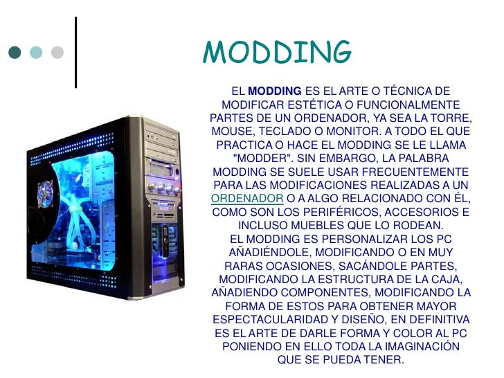 MODDING<br />EL MODDING ES EL ARTE O TÉCNICA DE MODIFICAR ESTÉTICA O FUNCIONALMENTE PARTES DE UN ORDENADOR, YA SEA LA TORR...