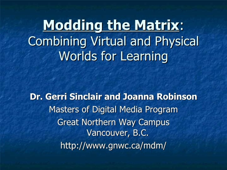 Modding the Matrix : Combining Virtual and Physical Worlds for Learning <ul><li>Dr. Gerri Sinclair and Joanna Robinson </l...
