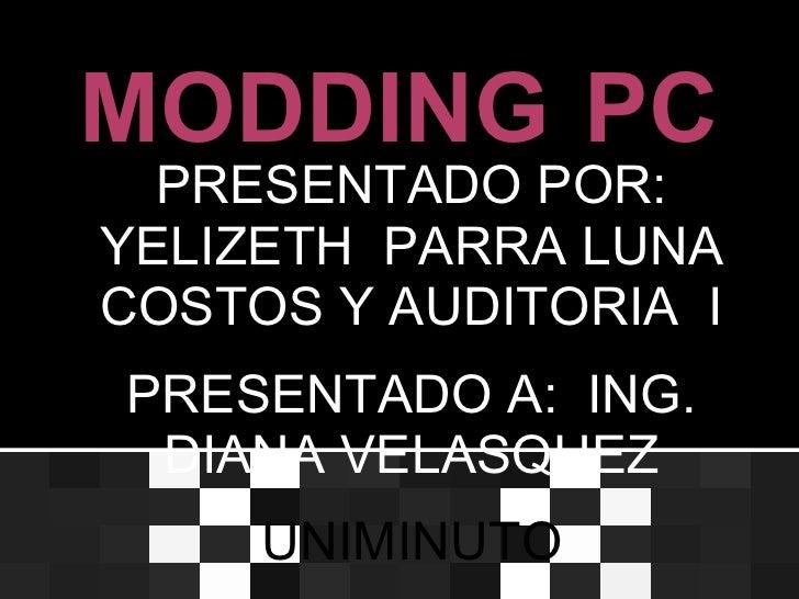 MODDING PC  PRESENTADO POR:YELIZETH PARRA LUNACOSTOS Y AUDITORIA IPRESENTADO A: ING. DIANA VELASQUEZ     UNIMINUTO
