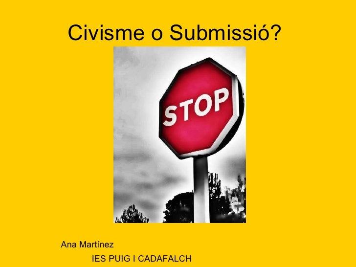 Civisme o Submissió?  Ana Martínez  IES PUIG I CADAFALCH