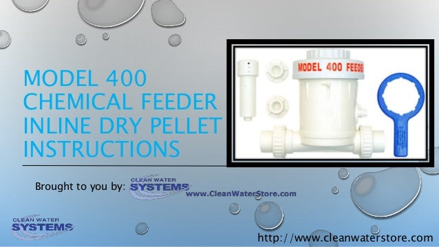 http://www.cleanwaterstore.com MODEL 400 CHEMICAL FEEDER INLINE DRY PELLET INSTRUCTIONS Brought to you by: