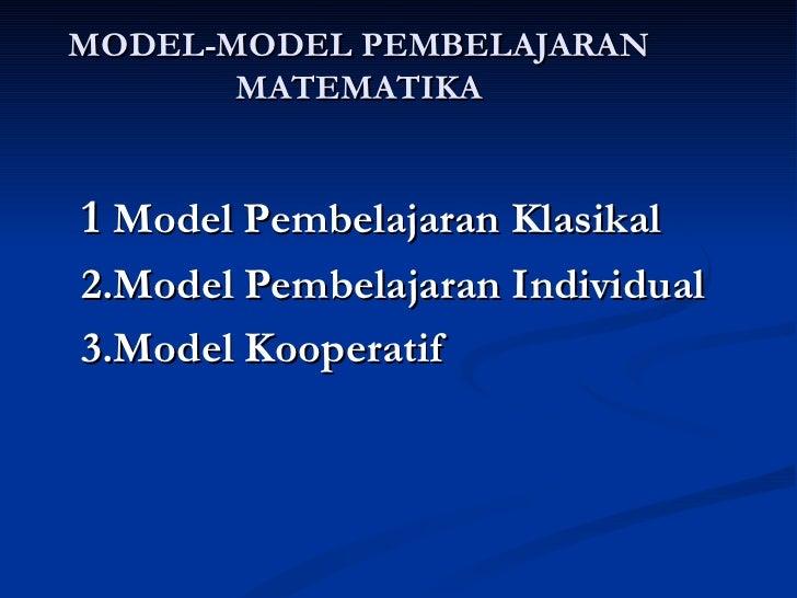 MODEL-MODEL PEMBELAJARAN MATEMATIKA 1  Model Pembelajaran Klasikal 2.Model Pembelajaran Individual 3.Model Kooperatif