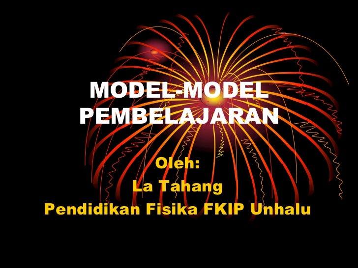 MODEL-MODEL PEMBELAJARAN<br />Oleh:<br />La Tahang<br />Pendidikan Fisika FKIP Unhalu<br />