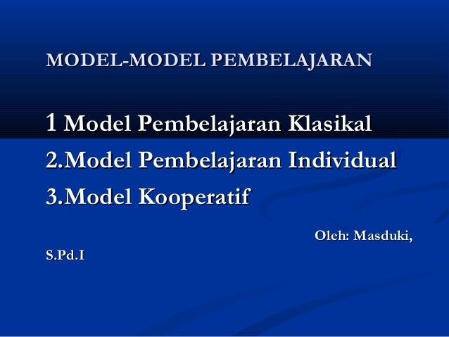 MODEL-MODEL PEMBELAJARAN  1 Model Pembelajaran Klasikal 2.Model Pembelajaran Individual 3.Model Kooperatif Oleh: Masduki, ...