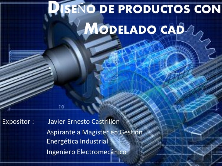 DISEÑO DE PRODUCTOS CON                         MODELADO CADExpositor :    Javier Ernesto Castrillón              Aspirant...