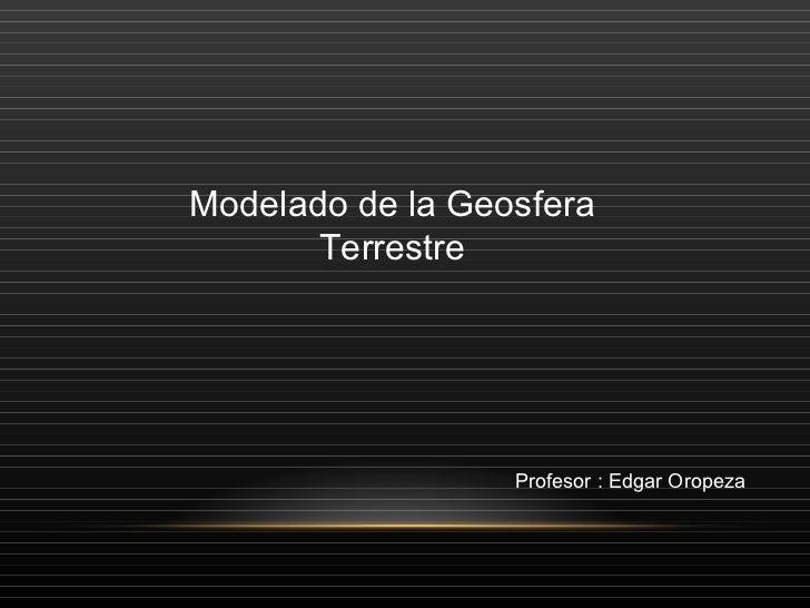 Modelado de la Geosfera Terrestre Profesor : Edgar Oropeza