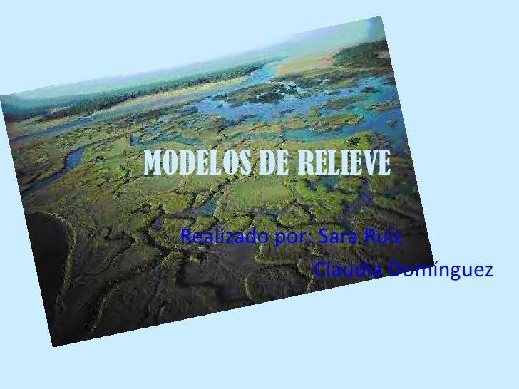 MODELOS DE RELIEVE  Realizado por: Sara Ruíz                Claudia Domínguez